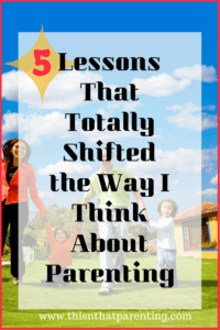 5 Lessons That Totally Shifted the Way I Think About Parenting