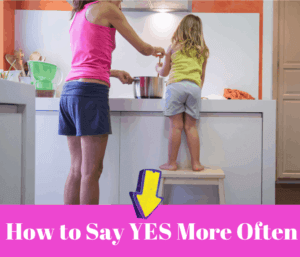 Become a YES Parent.  3 Ways To Say YES More Often
